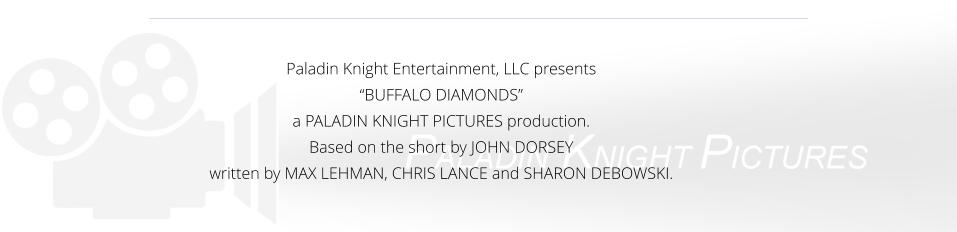 "Paladin Knight Entertainment, LLC presents  ""BUFFALO DIAMONDS""  a PALADIN KNIGHT PICTURES production. Based on the short by JOHN DORSEY written by MAX LEHMAN, CHRIS LANCE and SHARON DEBOWSKI."