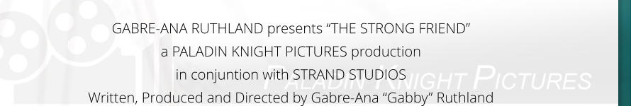 "GABRE-ANA RUTHLAND presents ""THE STRONG FRIEND"" a PALADIN KNIGHT PICTURES production in conjuntion with STRAND STUDIOS Written, Produced and Directed by Gabre-Ana ""Gabby"" Ruthland"